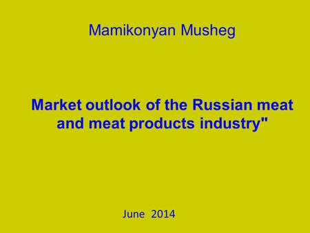 Mamikonyan Musheg Market outlook of the Russian meat and meat products industry June 2014.