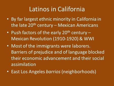 Latinos in California By far largest ethnic minority in California in the late 20 th century – Mexican Americans Push factors of the early 20 th century.