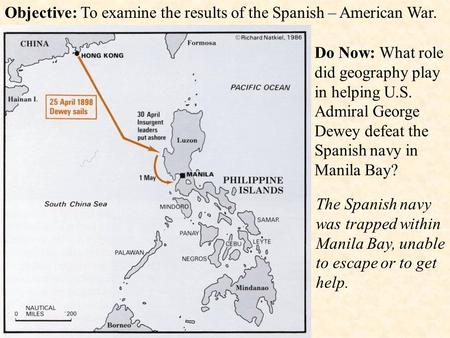 Objective: To examine the results of the Spanish – American War. Do Now: What role did geography play in helping U.S. Admiral George Dewey defeat the Spanish.