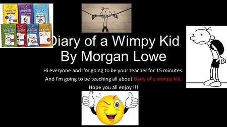 Diary of a Wimpy Kid By Morgan Lowe Hi everyone and I'm going to be your teacher for 15 minutes. And I'm going to be teaching all about Dairy of a wimpy.