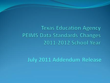 July 2011 Addendum Release. 2011-2012 Changes The following significant changes have been made to the 2011-2012 PEIMS Collection: 011 Organization Data.