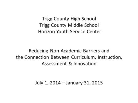 Trigg County High School Trigg County Middle School Horizon Youth Service Center Reducing Non-Academic Barriers and the Connection Between Curriculum,