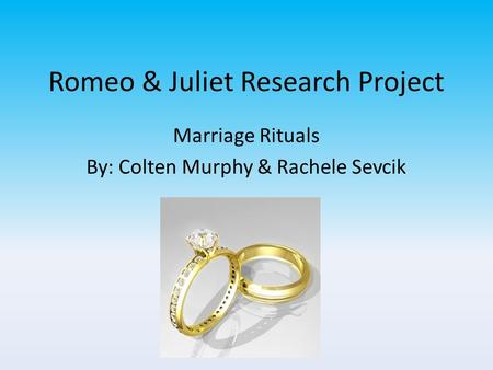 Romeo & Juliet Research Project Marriage Rituals By: Colten Murphy & Rachele Sevcik.