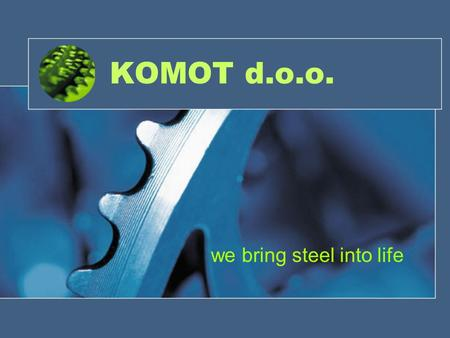KOMOT d.o.o. we bring steel into life. About Slovenia -Member of European Union -Currency: Euro (EUR) -Population: 2 mio people -Capital: Ljubljana -International.