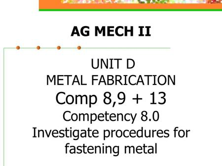 AG MECH II UNIT D METAL FABRICATION Comp 8,9 + 13 Competency 8.0 Investigate procedures for fastening metal.