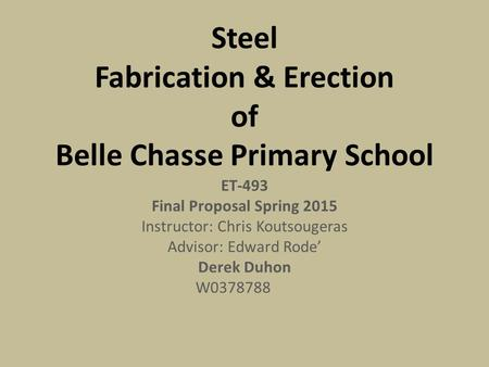 Steel Fabrication & Erection of Belle Chasse Primary School ET-493 Final Proposal Spring 2015 Instructor: Chris Koutsougeras Advisor: Edward Rode' Derek.