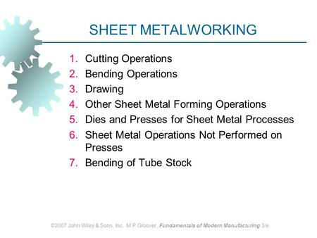 ©2007 John Wiley & Sons, Inc. M P Groover, Fundamentals of Modern Manufacturing 3/e SHEET METALWORKING 1.Cutting Operations 2.Bending Operations 3.Drawing.