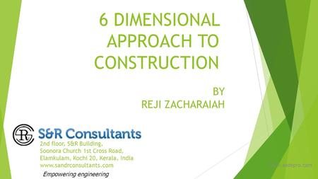 6 DIMENSIONAL APPROACH TO CONSTRUCTION 2nd floor, S&R Building, Soonora Church 1st Cross Road, Elamkulam, Kochi 20, Kerala, India www.sandrconsultants.com.