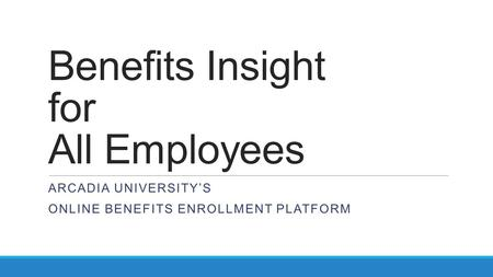 Benefits Insight for All Employees ARCADIA UNIVERSITY'S ONLINE BENEFITS ENROLLMENT PLATFORM.
