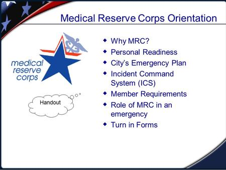 Medical Reserve Corps Orientation  Why MRC?  Personal Readiness  City's Emergency Plan  Incident Command System (ICS)  Member Requirements  Role.