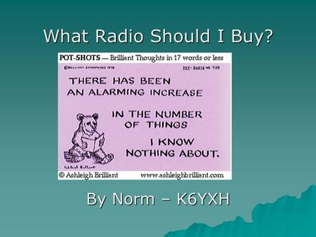 "What Radio Should I Buy? By Norm – K6YXH. Agenda   This class provides the new ham with information about radios in general, with ""'show 'n tell"" by."