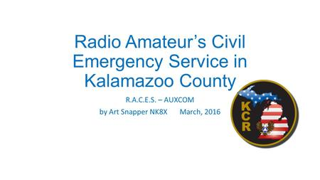 Radio Amateur's Civil Emergency Service in Kalamazoo County R.A.C.E.S. – AUXCOM by Art Snapper NK8X March, 2016.
