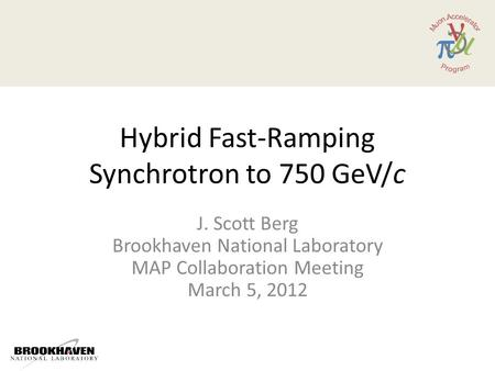 Hybrid Fast-Ramping Synchrotron to 750 GeV/c J. Scott Berg Brookhaven National Laboratory MAP Collaboration Meeting March 5, 2012.