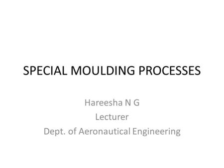 SPECIAL MOULDING PROCESSES Hareesha N G Lecturer Dept. of Aeronautical Engineering.