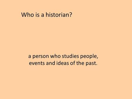 A person who studies people, events and ideas of the past. Who is a historian?