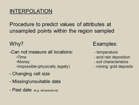 INTERPOLATION Procedure to predict values of attributes at unsampled points within the region sampled Why?Examples: -Can not measure all locations: - temperature.
