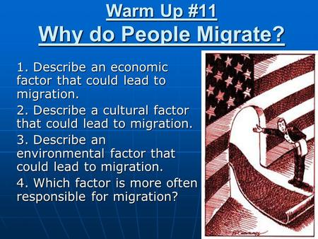 Warm Up #11 Why do People Migrate? 1. Describe an economic factor that could lead to migration. 2. Describe a cultural factor that could lead to migration.