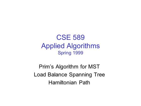 CSE 589 Applied Algorithms Spring 1999 Prim's Algorithm for MST Load Balance Spanning Tree Hamiltonian Path.