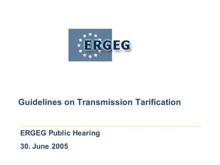Guidelines on Transmission Tarification ERGEG Public Hearing 30. June 2005.