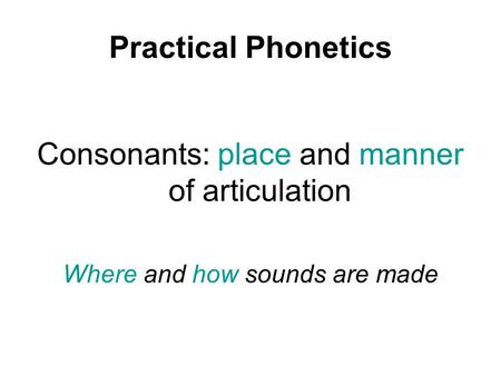Practical Phonetics Consonants: place and manner of articulation Where and how sounds are made.