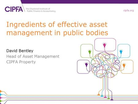 Cipfa.org Ingredients of effective asset management in public bodies David Bentley Head of Asset Management CIPFA Property.