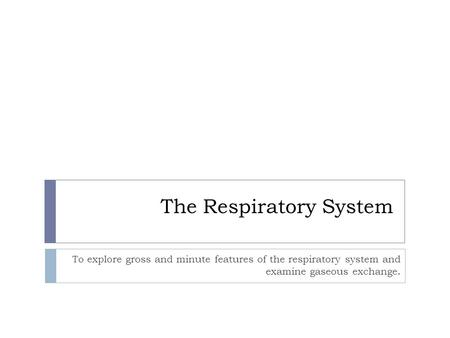 The Respiratory System To explore gross and minute features of the respiratory system and examine gaseous exchange.