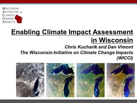 Enabling Climate Impact Assessment in Wisconsin Chris Kucharik and Dan Vimont The Wisconsin Initiative on Climate Change Impacts (WICCI)
