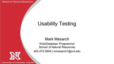 University of Nebraska  Lincoln R School of Natural Resources Usability Testing Mark Mesarch Web/Database Programmer School of Natural Resources 402.472.5904.