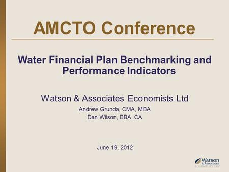 AMCTO Conference Water Financial Plan Benchmarking and Performance Indicators Watson & Associates Economists Ltd Andrew Grunda, CMA, MBA Dan Wilson, BBA,