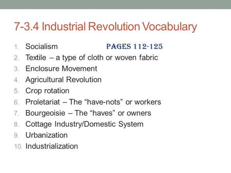 7-3.4 Industrial Revolution Vocabulary 1. Socialism Pages 112-125 2. Textile – a type of cloth or woven fabric 3. Enclosure Movement 4. Agricultural Revolution.