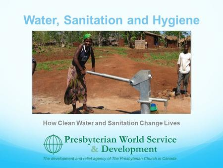 Water, Sanitation and Hygiene How Clean Water and Sanitation Change Lives.
