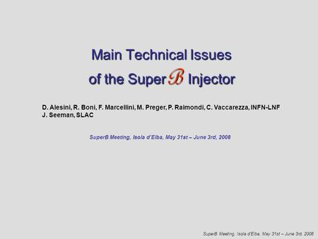 Main Technical Issues of theSuper B Injector Main Technical Issues of the Super B Injector SuperB Meeting, Isola d'Elba, May 31st – June 3rd, 2008 D. Alesini,