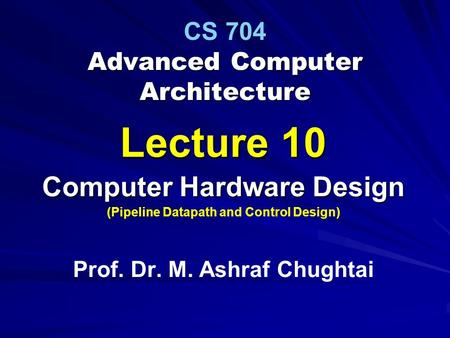 Advanced Computer Architecture CS 704 Advanced Computer Architecture Lecture 10 Computer Hardware Design (Pipeline Datapath and Control Design) Prof. Dr.