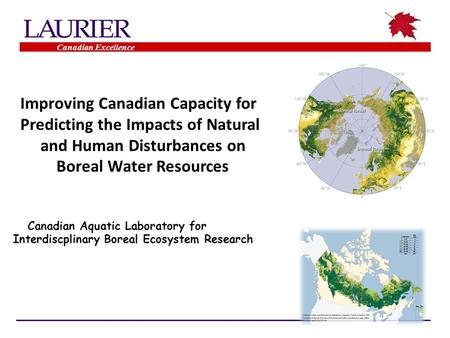 Improving Canadian Capacity for Predicting the Impacts of Natural and Human Disturbances on Boreal Water Resources Canadian Aquatic Laboratory for Interdiscplinary.