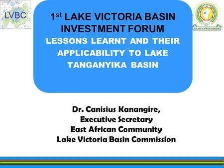 LVBC 1 st LAKE VICTORIA BASIN INVESTMENT FORUM LESSONS LEARNT AND THEIR APPLICABILITY TO LAKE TANGANYIKA BASIN Dr. Canisius Kanangire, Executive Secretary.