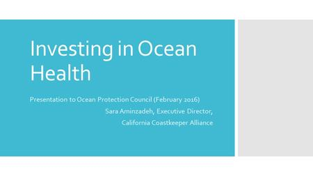 Investing in Ocean Health Presentation to Ocean Protection Council (February 2016) Sara Aminzadeh, Executive Director, California Coastkeeper Alliance.