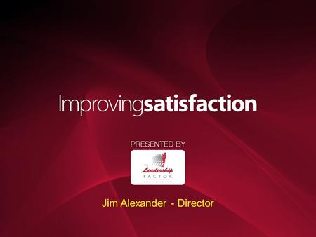 Jim Alexander - Director. Agenda Why does satisfaction matter? How is it measured? What are the benefits of being customer driven?