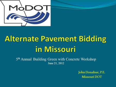 John Donahue, P.E. Missouri DOT 5 th Annual Building Green with Concrete Workshop June 21, 2012.