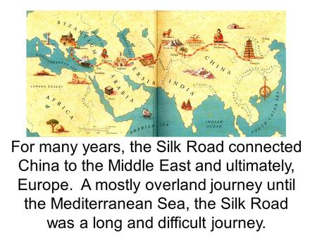 For many years, the Silk Road connected China to the Middle East and ultimately, Europe. A mostly overland journey until the Mediterranean Sea, the Silk.
