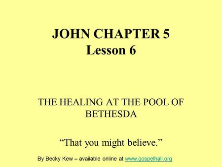 "JOHN CHAPTER 5 Lesson 6 THE HEALING AT THE POOL OF BETHESDA ""That you might believe."" By Becky Kew – available online at www.gospelhall.orgwww.gospelhall.org."