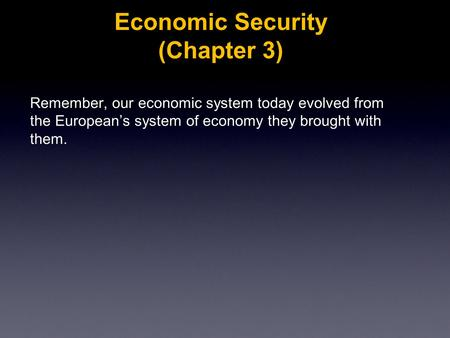 Economic Security (Chapter 3) Remember, our economic system today evolved from the European's system of economy they brought with them.