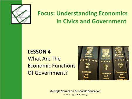 Georgia Council on Economic Education w w w. g c e e. o r g Focus: Understanding Economics in Civics and Government LESSON 4 What Are The Economic Functions.