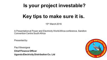 Is your project investable? Key tips to make sure it is. 15 th March 2016 A Presentation at Power and Electricity World Africa conference, Sandton Convention.