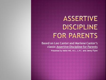Based on Lee Canter and Marlene Canter's classic Assertive Discipline for Parents Presented by Kellie Hill, M.S., L.P.C. and Jenny Flynn.