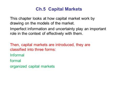 Ch.5 Capital Markets This chapter looks at how capital market work by drawing on the models of the market. Imperfect information and uncertainty play an.