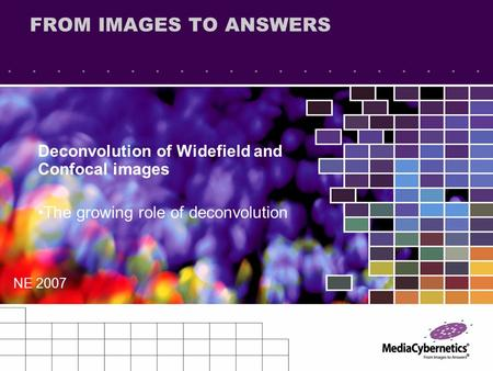 FROM IMAGES TO ANSWERS Deconvolution of Widefield and Confocal images The growing role of deconvolution NE 2007.