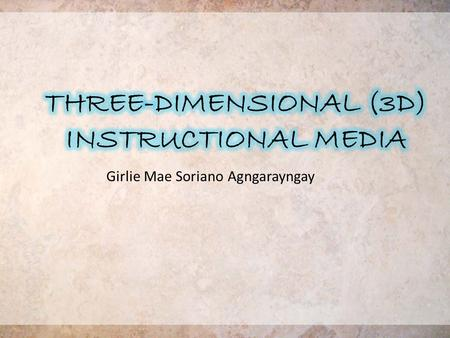 Girlie Mae Soriano Agngarayngay. THREE-DIMENSIONAL (3D) INSTRUCTIONAL MEDIA -display an additional quality that appeals to the sense of touch- that is,