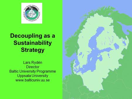 1 Decoupling as a Sustainability Strategy Lars Rydén Director Baltic University Programme Uppsala University www.balticuniv.uu.se.