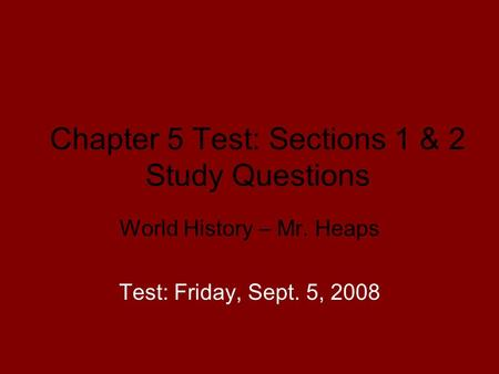 Chapter 5 Test: Sections 1 & 2 Study Questions World History – Mr. Heaps Test: Friday, Sept. 5, 2008.