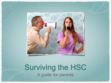 Surviving the HSC A guide for parents. The HSC can be a difficult and stressful year, and not just for students. Parents and families can struggle with.